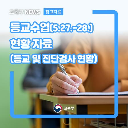 (교육부) 등교수업(5.27~28) 현황자료(등교 및 진단검사 현황)