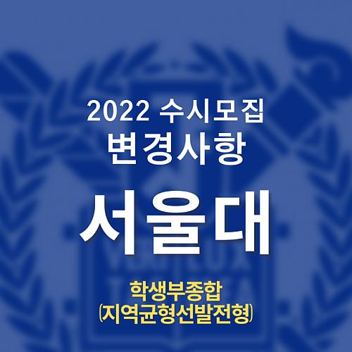 2022학년도 수시변경 사항_ 서울대